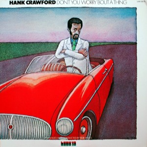 Hank Crawford DONT YOU WORRY BOUT A THING