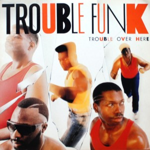 TROUBLE FUNK TROUBLE OVER HERE TROUBLE OVER THERE
